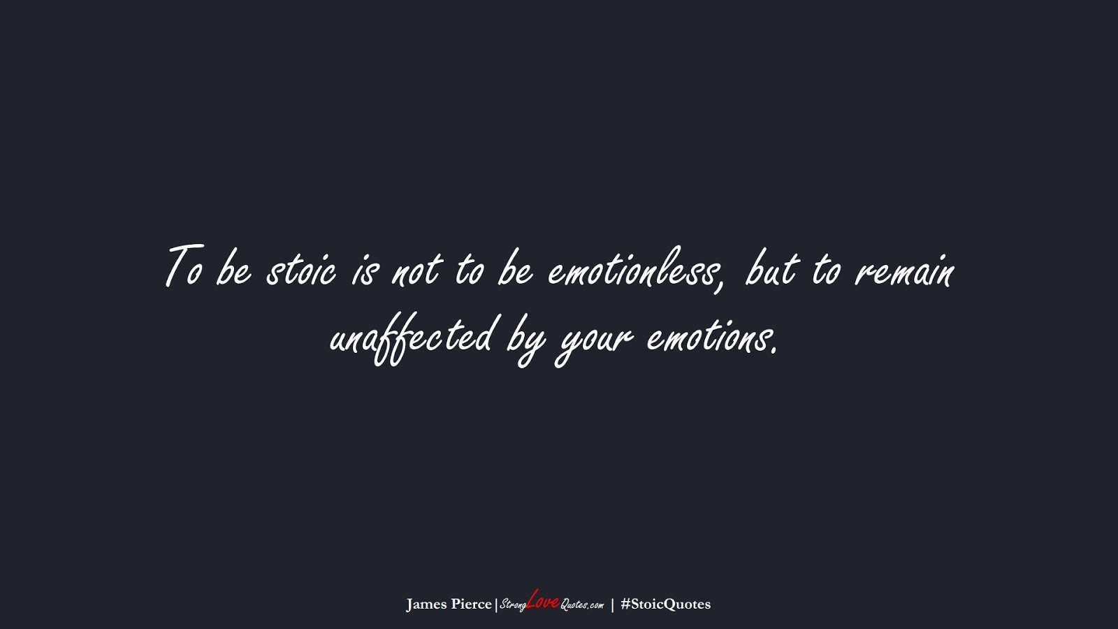 To be stoic is not to be emotionless, but to remain unaffected by your emotions. (James Pierce);  #StoicQuotes