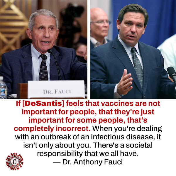 If [DeSantis] feels that vaccines are not important for people, that they're just important for some people, that's completely incorrect. When you're dealing with an outbreak of an infectious disease, it isn't only about you. There's a societal responsibility that we all have. — Dr. Anthony Fauci, the country's top infectious disease authority