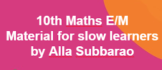 10th Maths Material for slow learners E/M by Alla Subbarao    10th class- Mathematics Page- AP SSC/AP 10th class Maths Materials ,Bitbanks ,Slowlerners materials    AP SSC/10th class Mathematics English and Telugu medium materials ,Maths, telugu  medium,English medium  bitbanks, Maths Materials in English,telugu medium , AP Maths materials SSC New syllabus ,we collect English,telugu medium materials like Sadhana study material ,Ananta sankalpam materials ,Maths Materials Alla subbarao ,DCEB Kadapa Materials ,CCE Materials, and some other materials...These are very usefull to AP Students to get good marks and to get 10/10 GPA. These Maths Telugu English  medium materials is also very usefull to Teachers and students in AP schools...      Here we collect ....Mathematics   10th class - Materials,Bit banks prepare by Our Govt Teachers.  Utilize  their services ... Thankyou...    Download...10th Maths Material for slow learners E/M by Alla Subbarao    For More Materials GO Back to  Maths Page in MannamWeb