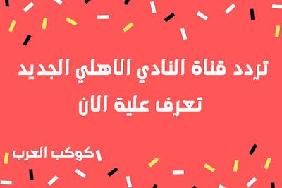 تردد قناة النادي الاهلي الجديد 2020 تعرف علية الان