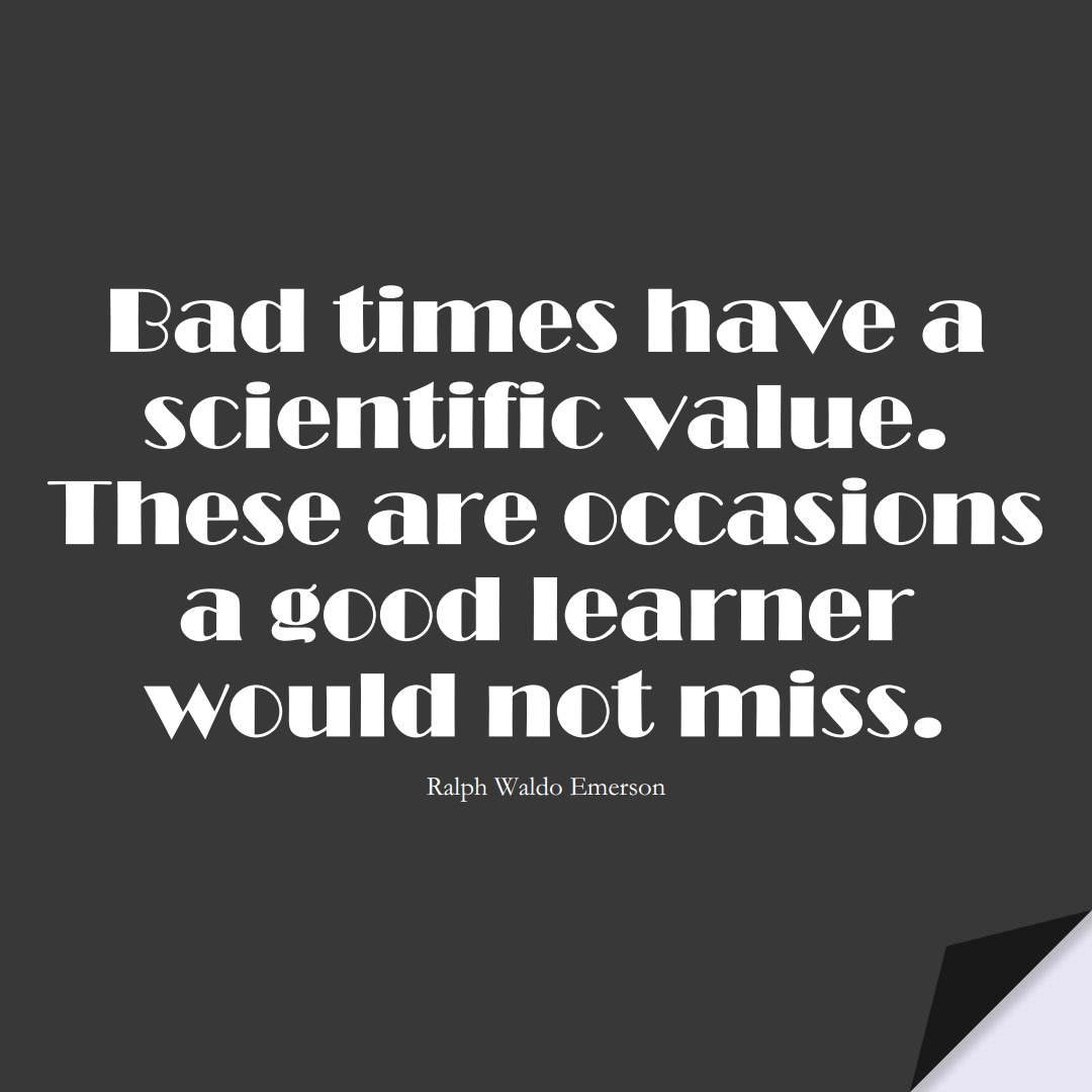 Bad times have a scientific value. These are occasions a good learner would not miss. (Ralph Waldo Emerson);  #LearningQuotes