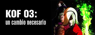 http://kofuniverse.blogspot.mx/2014/04/kof-03-un-cambio-necesario.html