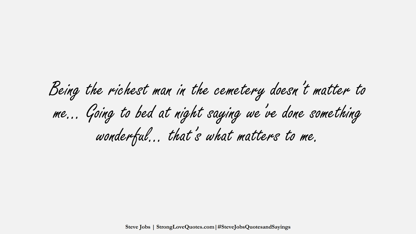 Being the richest man in the cemetery doesn't matter to me… Going to bed at night saying we've done something wonderful… that's what matters to me. (Steve Jobs);  #SteveJobsQuotesandSayings
