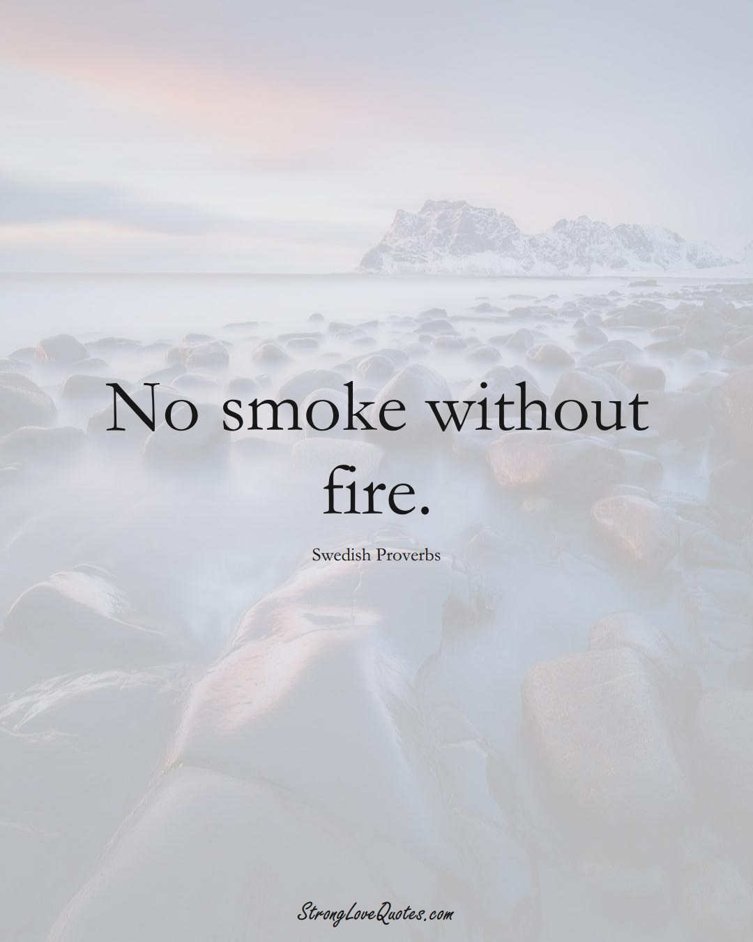 No smoke without fire. (Swedish Sayings);  #EuropeanSayings