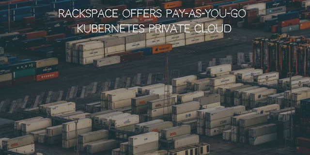 Rackspace offers Pay-As-You-Go Kubernetes Private Cloud