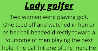 Two women were playing golf.    One teed off and watched in horror as her ball headed directly toward a foursome of men playing the next hole. The ball hit one of the men. He immediately clasped his hands together at his groin, fell to the ground and proceeded to roll around in agony.    The woman rushed down to the man, and immediately began to apologize.     'Please allow me to help. I'm a Physiotherapist and I know I could relieve your pain if you'd allow me.' she told him.     'Oh, no, I'll be all right I'll be fine in a few minutes.' the man replied.      He was in obvious agony, lying in the foetal position, still clasping his hands together at his groin. At her persistence, however, he finally allowed her to help. She gently took his hands away and laid them to the side, loosened his pants and put her hands inside.     She administered tender and artful massage for several long moments and asked 'How does that feel?'     He replied, 'It feels great, but I still think my thumb's broken.'