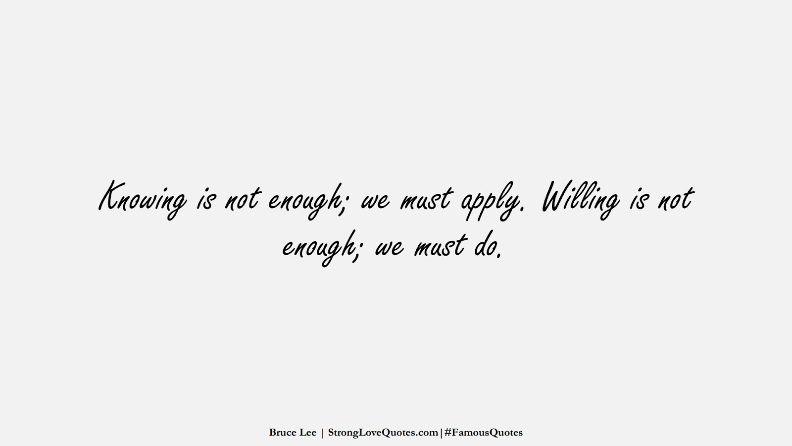 Knowing is not enough; we must apply. Willing is not enough; we must do. (Bruce Lee);  #FamousQuotes