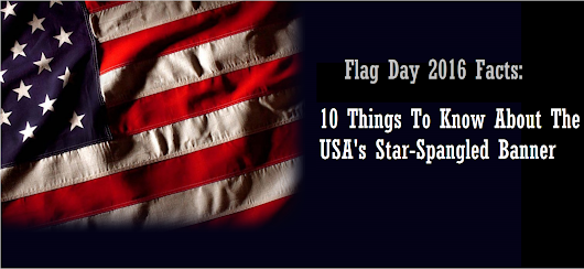 Flag Day 2016 Facts: 10 Things To Know About The USA's Star-Spangled Banner -  Top10 Central