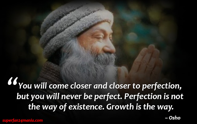 You will come closer and closer to perfection, but you will never be perfect. Perfection is not the way of existence. Growth is the way.""