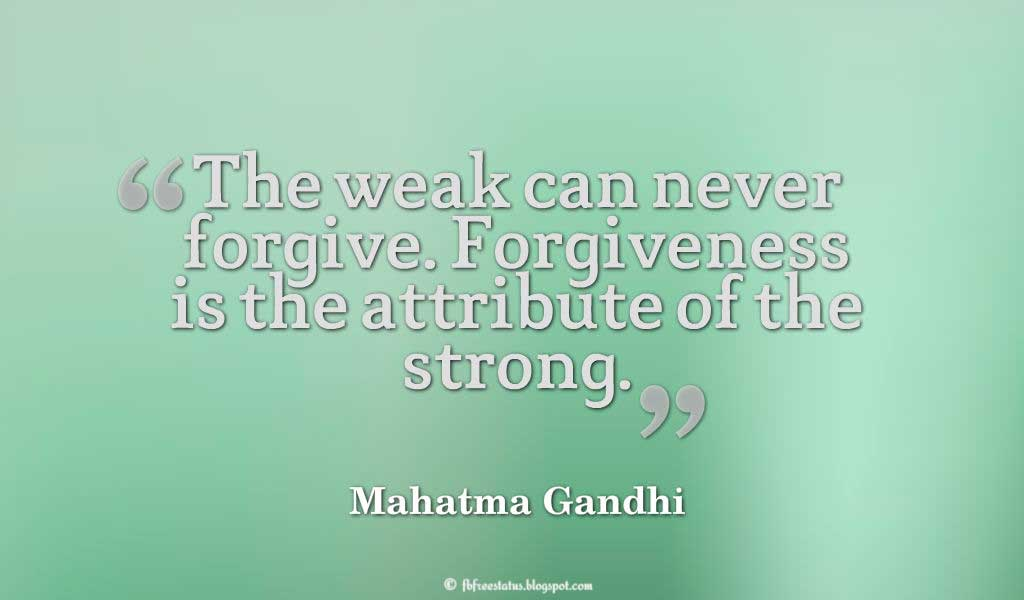 Mahatma Gandhi Forgiveness Quote; The weak can never forgive. Forgiveness is the attribute of the strong. ― Mahatma Gandhi