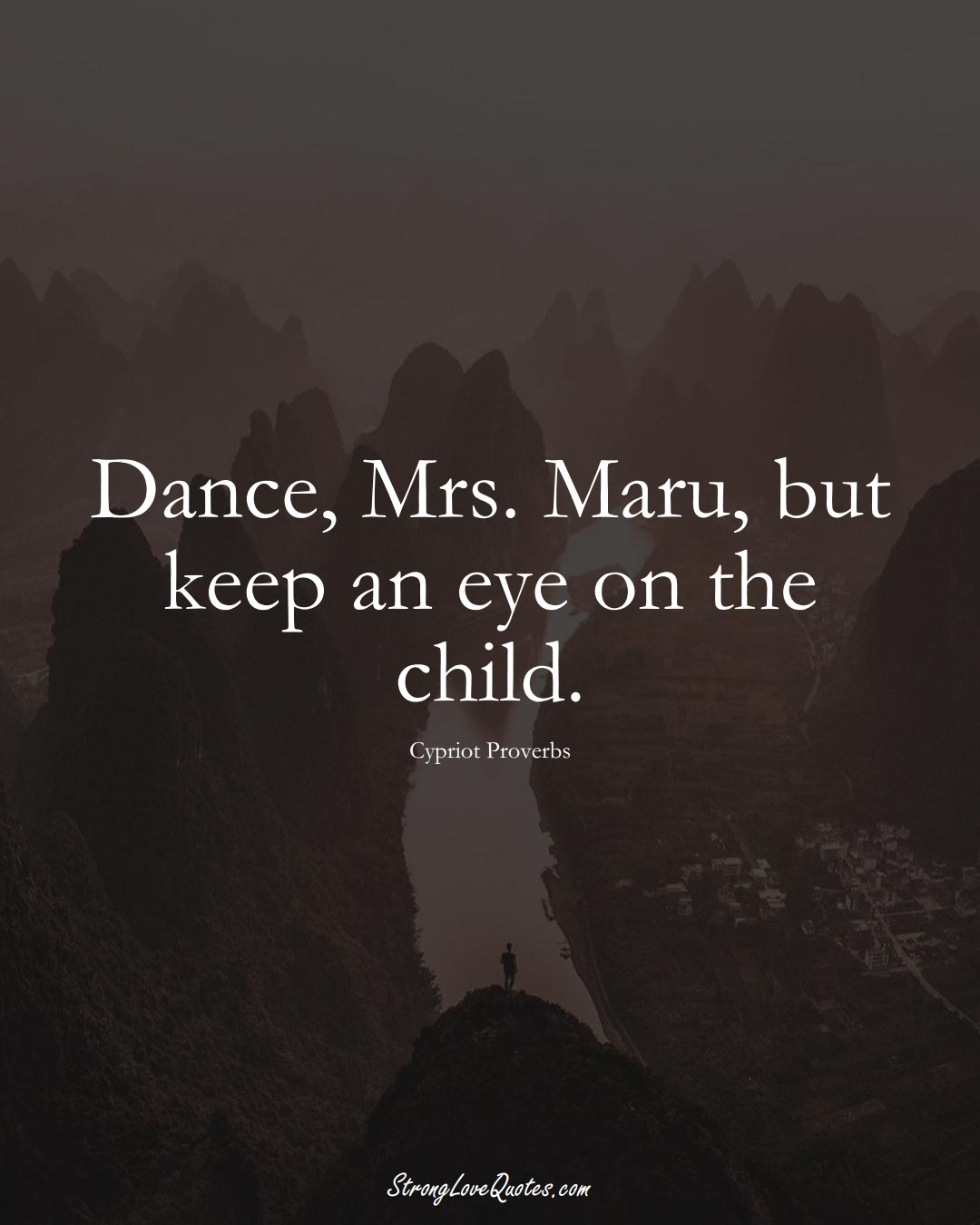 Dance, Mrs. Maru, but keep an eye on the child. (Cypriot Sayings);  #MiddleEasternSayings