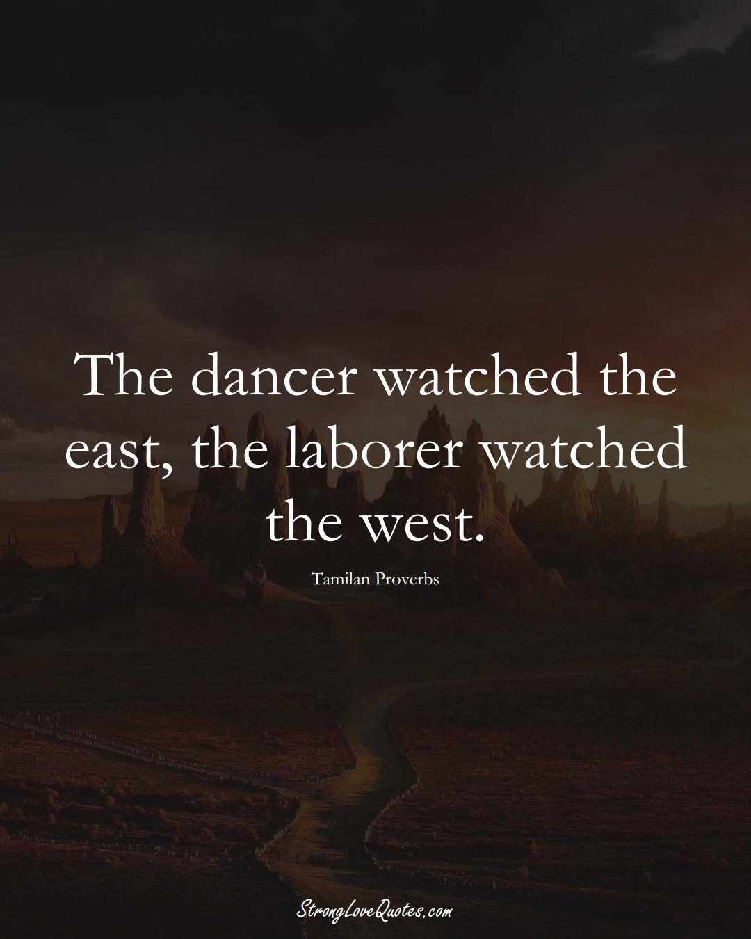 The dancer watched the east, the laborer watched the west. (Tamilan Sayings);  #aVarietyofCulturesSayings