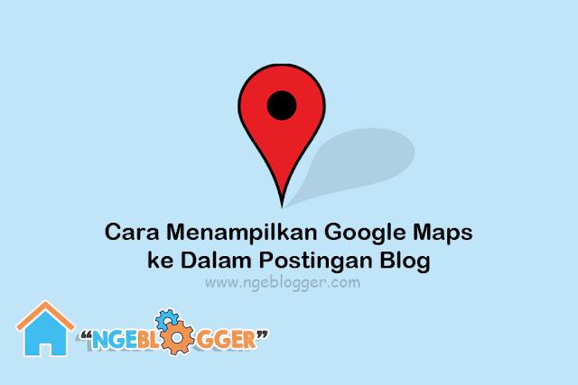 Cara Menampilkan Google Maps ke Postingan Blog