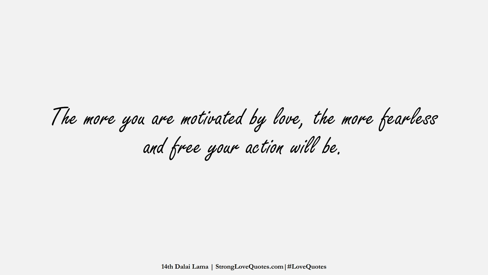 The more you are motivated by love, the more fearless and free your action will be. (14th Dalai Lama);  #LoveQuotes