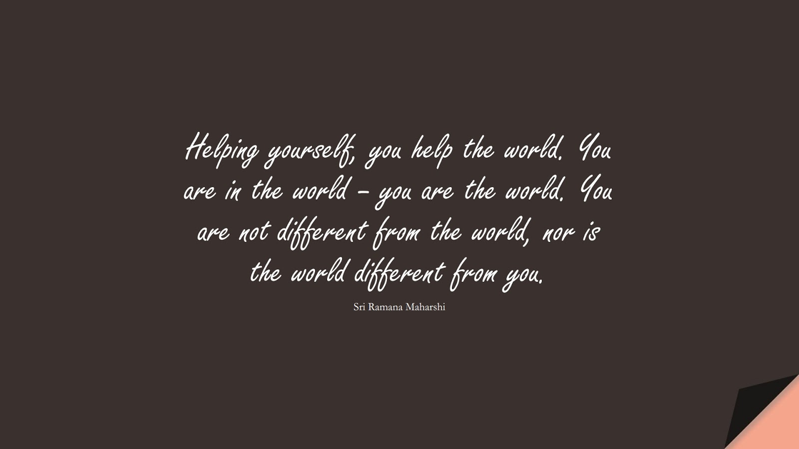 Helping yourself, you help the world. You are in the world – you are the world. You are not different from the world, nor is the world different from you. (Sri Ramana Maharshi);  #LoveYourselfQuotes