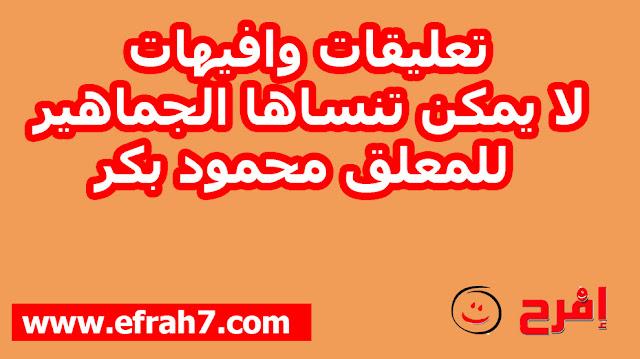 تعليقات وافيهات لا يمكن تنساها الجماهير للمعلق محمود بكر