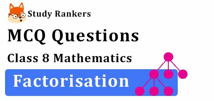 MCQ Questions for Class 8 Maths: Ch 14 Factorisation