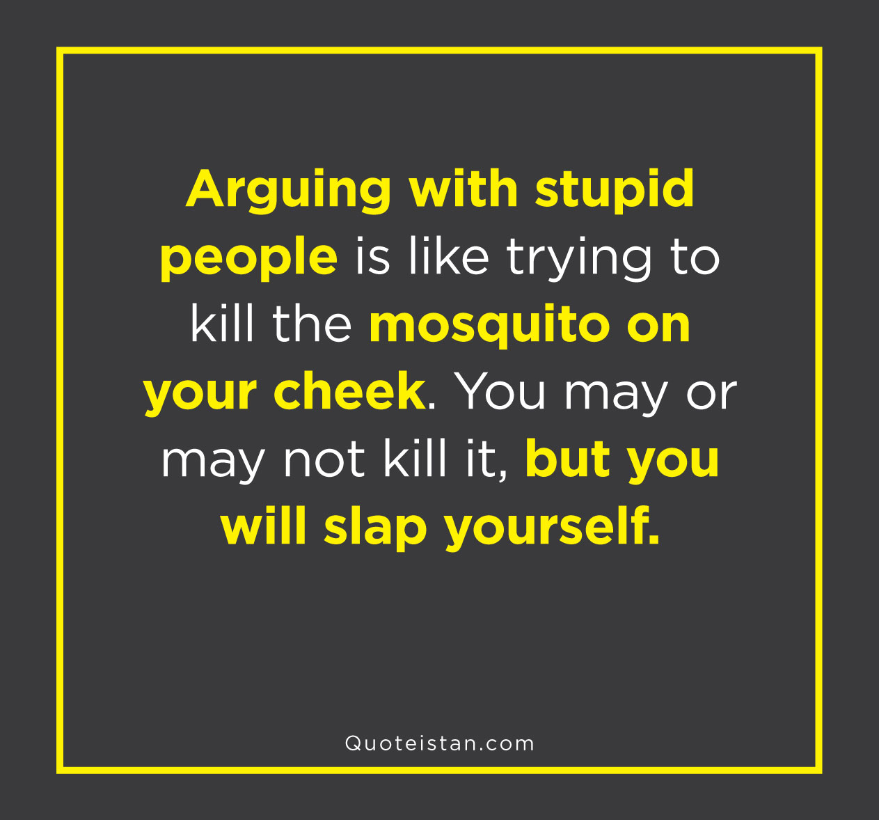 Arguing with stupid people is like trying to kill the mosquito on your cheek. You may or may not kill it, but you will slap yourself.