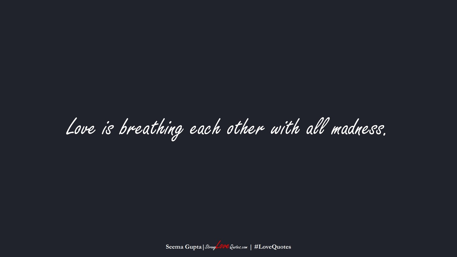 Love is breathing each other with all madness. (Seema Gupta);  #LoveQuotes