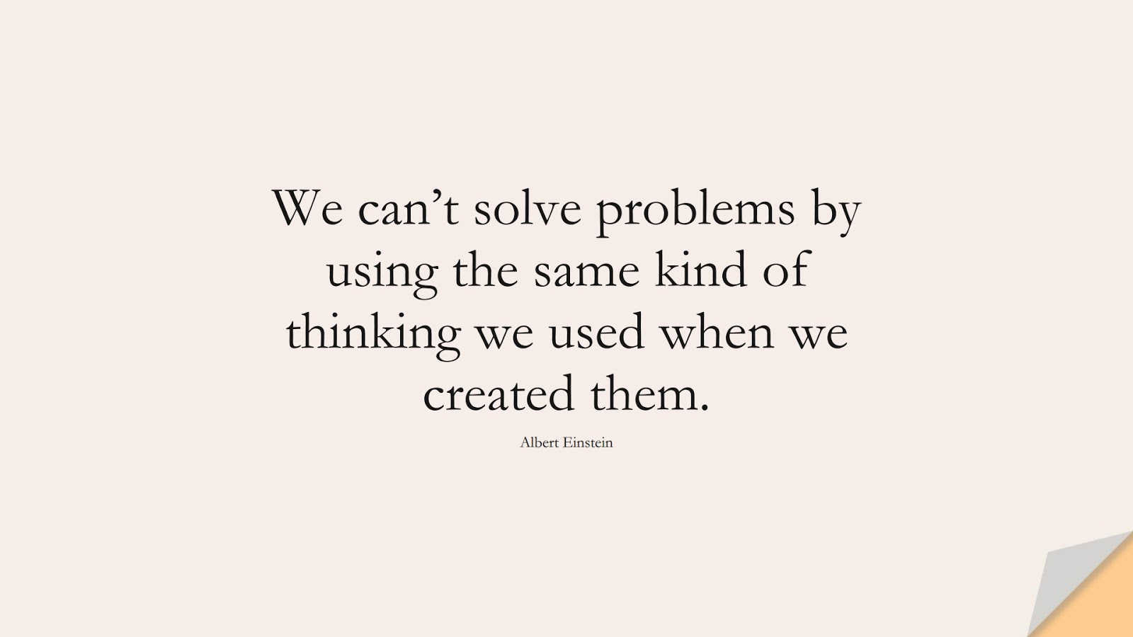 We can't solve problems by using the same kind of thinking we used when we created them. (Albert Einstein);  #LifeQuotes