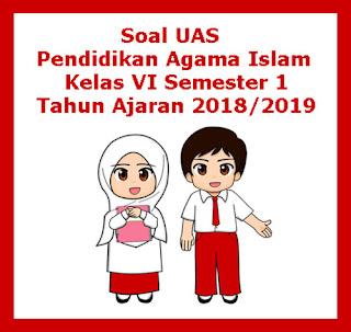 Contoh Soal UAS PAI (Pendidikan Agama Islam) Kelas 6 Semester 1 Tahun 2018