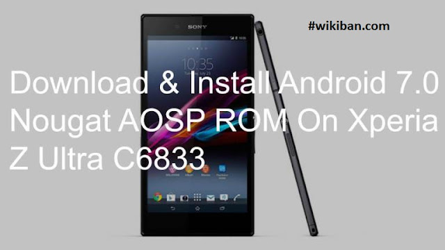 download & Install Sony Xperia Z Ultra C6833 Android 7.0 Nougat AOSP ROM