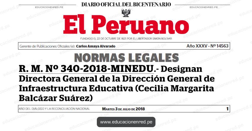 R. M. Nº 340-2018-MINEDU - Designan Directora General de la Dirección General de Infraestructura Educativa (Cecilia Margarita Balcázar Suárez) www.minedu.gob.pe