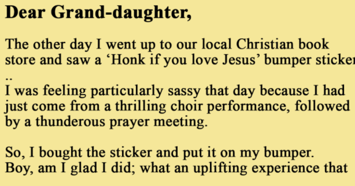 """Howdy, The other day I went up to a local Christian bookstore and saw a """"Honk if you love Jesus"""" bumper sticker. I was feeling particularly sassy that day because I had just come from a thrilling choir performance, followed by a thunderous prayer meeting, so, I bought the sticker and put in on my bumper. I was stopped at a red light at a busy intersection, just lost in thought about the Lord and how good He is and I didn't notice that the light had changed. It is a good thing someone else loves Jesus because if he had not honked, I would never have noticed. I found that LOTS of people love Jesus. Why, while I was sitting there, the guy behind started honking like crazy, and when he leaned out of his window and screamed, """"for the love of God, GO! GO!"""" What an exuberant cheerleader he was for Jesus. Everyone started honking! I just leaned out of my window and started waving and smiling at all these loving people.  I even honked my horn a few times to share in the love. There must have been a man from Florida back there because I heard him yelling something about a sunny beach...  I saw another guy waving in a funny way with only his middle finger stuck up in the air. When I asked my teenage grandson in the back seat what that meant, he said that it was probably a Hawaiian good luck sign or something. Well, I've never met anyone from Hawaii, so I leaned out the window and gave him the good luck sign back. My grandson burst out laughing, why even he was enjoying this religious experience. A couple of the people were so caught up in the joy of the moment that they got out of their cars and started walking towards me. I bet they wanted to pray or ask what church I attended, but this is when I noticed the light had changed.  So, I waved to all my sisters and brothers grinning, and drove on through the intersection. I noticed I was the only car that got through the intersection before the light changed again and I felt kind of sad that I had to leave them after all the love"""
