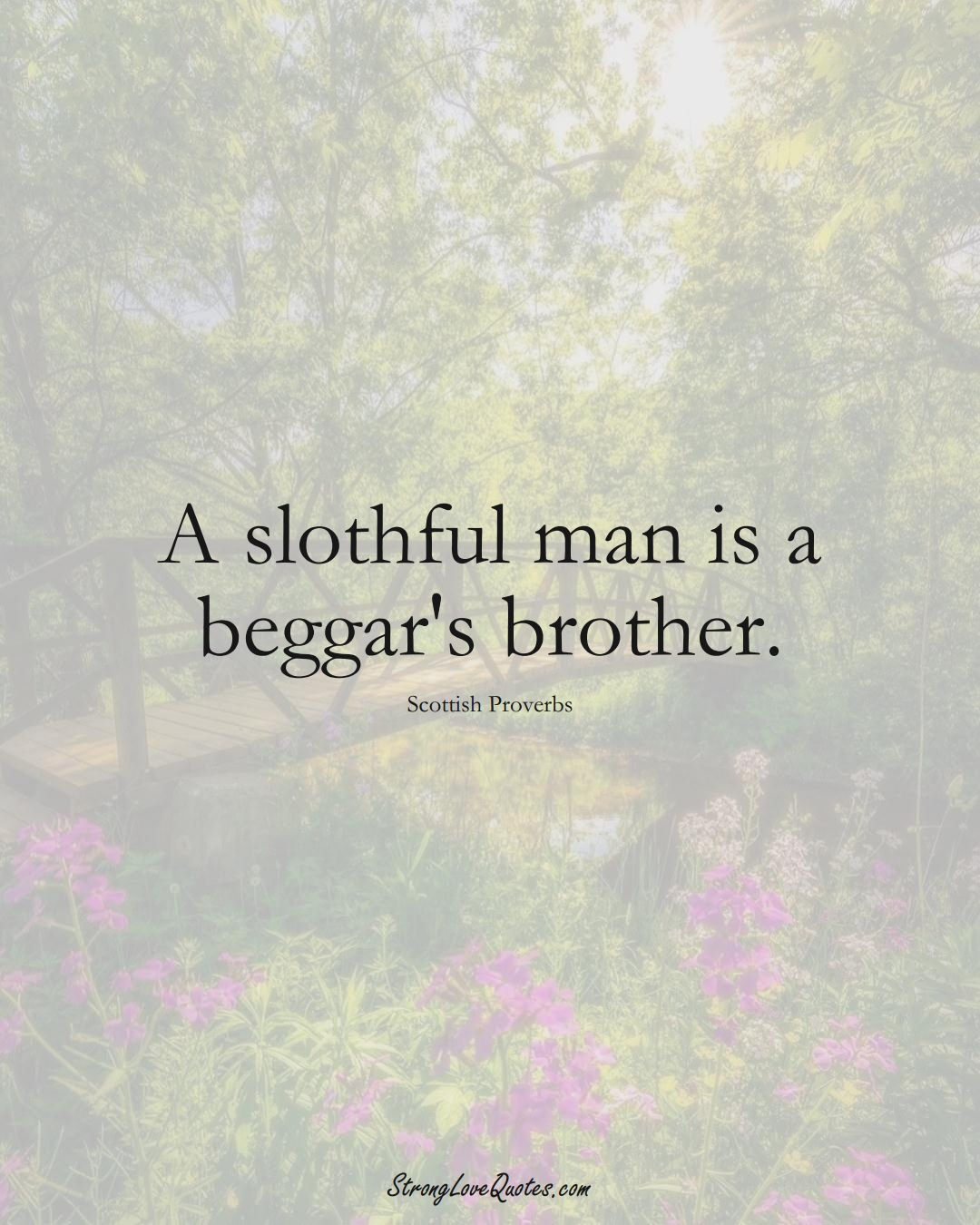 A slothful man is a beggar's brother. (Scottish Sayings);  #EuropeanSayings