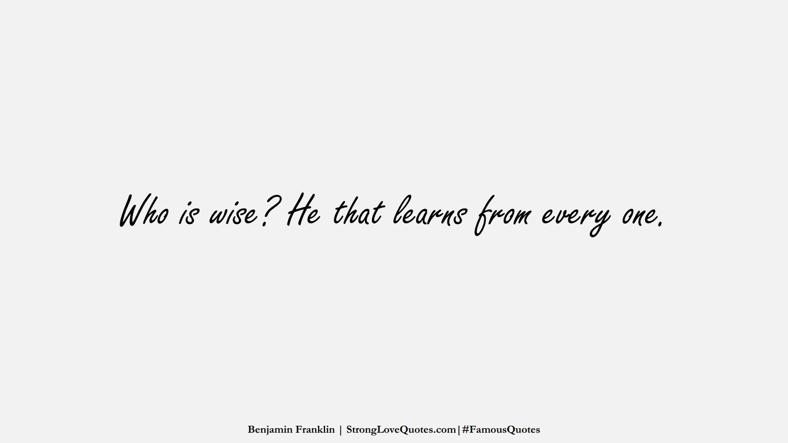 Who is wise? He that learns from every one. (Benjamin Franklin);  #FamousQuotes
