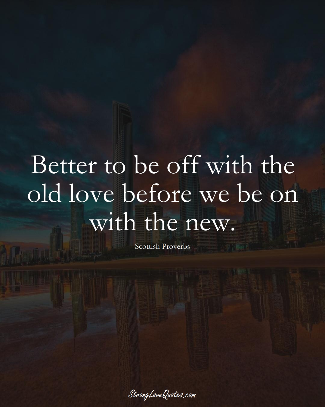 Better to be off with the old love before we be on with the new. (Scottish Sayings);  #EuropeanSayings