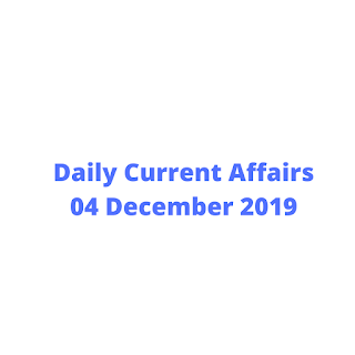 Daily Current Affairs 04 December 2019