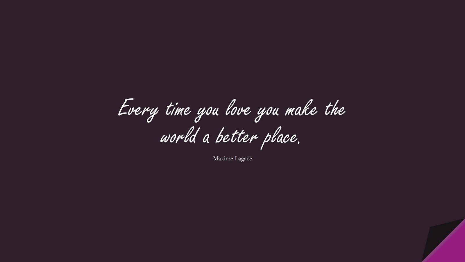 Every time you love you make the world a better place. (Maxime Lagace);  #LoveQuotes