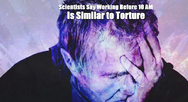 Scientists Say Working Before 10 AM Is Similar to Torture