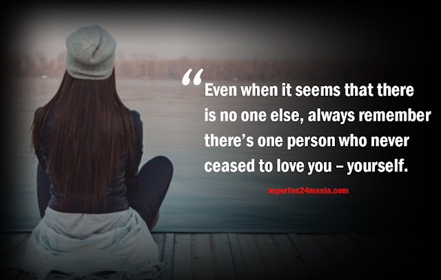 Even when it seems that there is no one else, always remember there's one person who never ceased to love you – yourself.