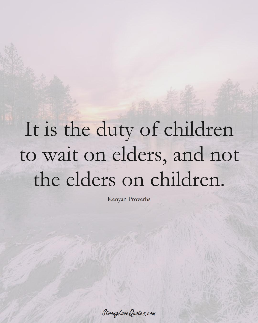 It is the duty of children to wait on elders, and not the elders on children. (Kenyan Sayings);  #AfricanSayings