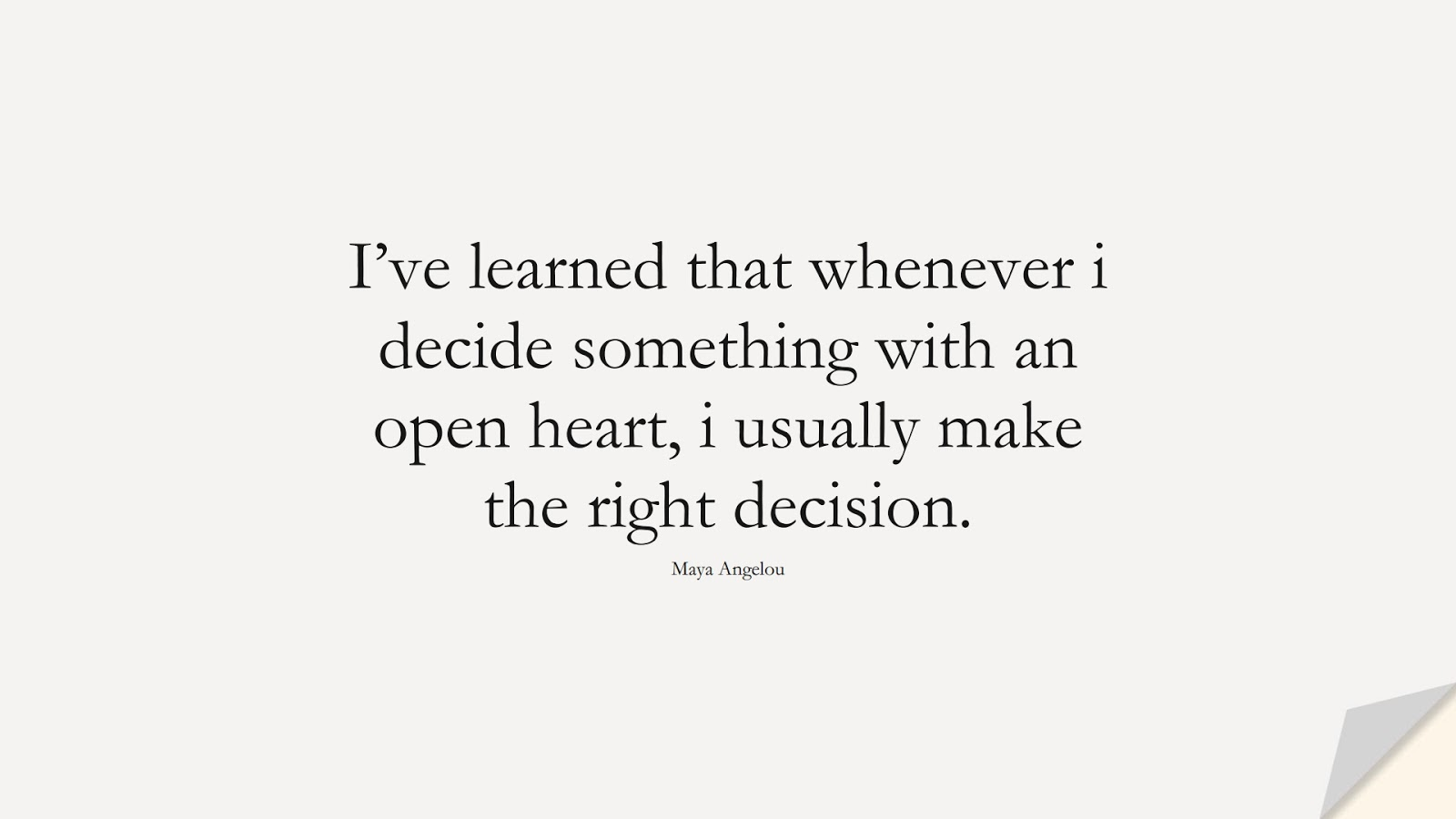 I've learned that whenever i decide something with an open heart, i usually make the right decision. (Maya Angelou);  #MayaAngelouQuotes