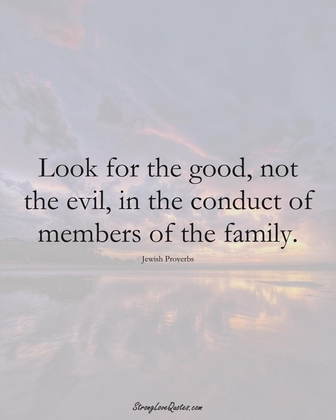 Look for the good, not the evil, in the conduct of members of the family. (Jewish Sayings);  #aVarietyofCulturesSayings