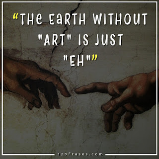"The Earth without ""Art"" is just ""Eh"""