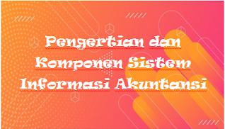 Pengertian dan Komponen Sistem Informasi Akuntansi