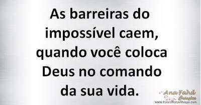 As barreiras do impossível caem, quando você coloca Deus no comando da sua vida.