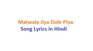 Matwala Jiya Dole Piya Song Lyrics in Hindi