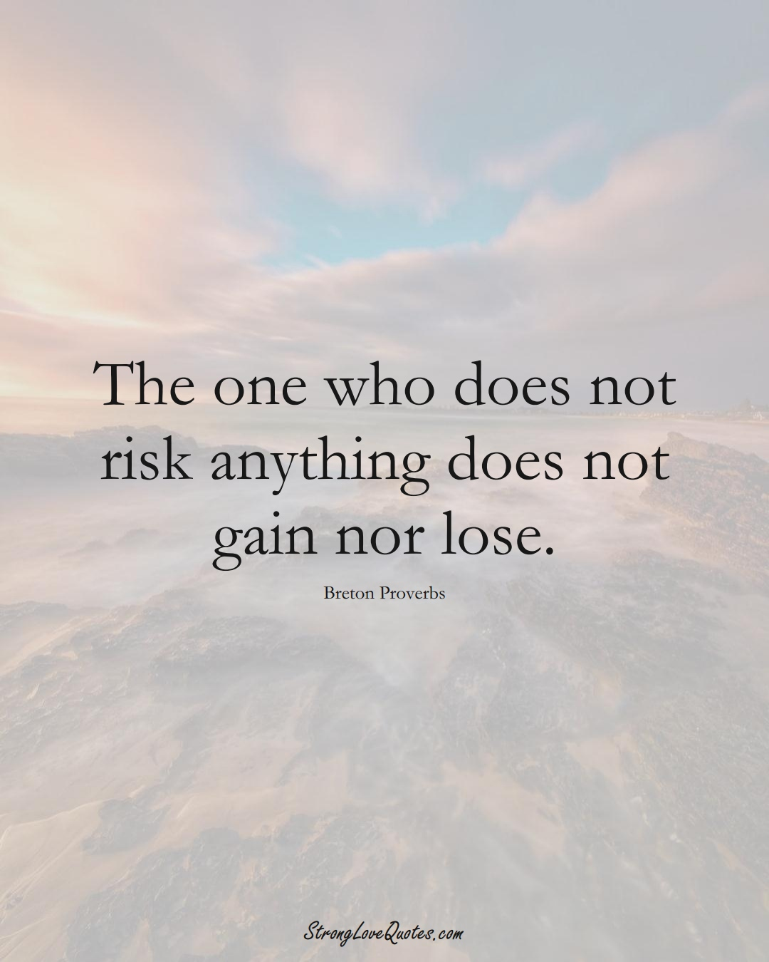 The one who does not risk anything does not gain nor lose. (Breton Sayings);  #aVarietyofCulturesSayings