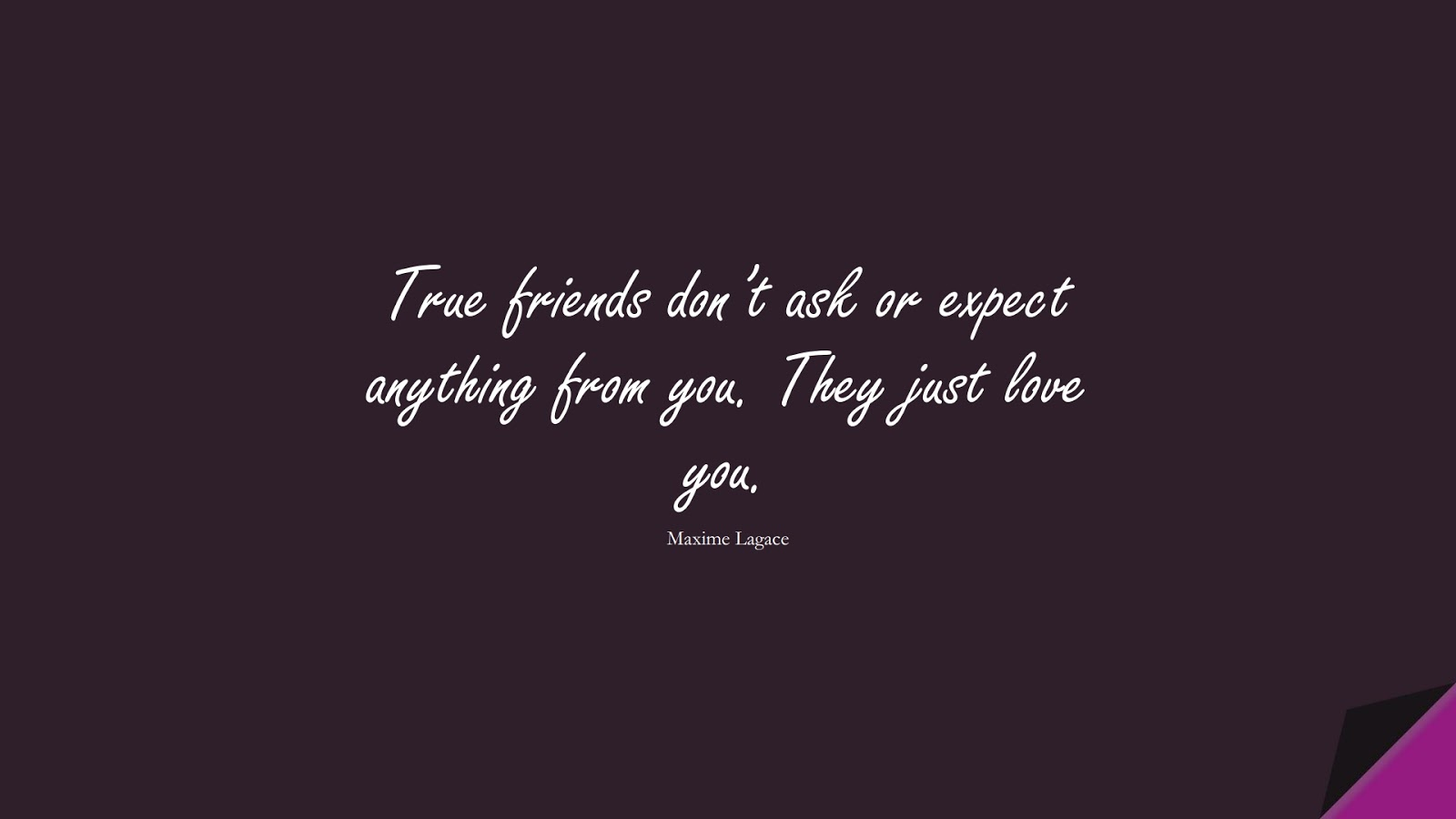True friends don't ask or expect anything from you. They just love you. (Maxime Lagace);  #LoveQuotes