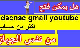 هل يمكن فتح اكثر من حساب ادسنس و انشاء اكتر من حساب جيميل وقنوات يوتيوب/ gmail adsense youtube
