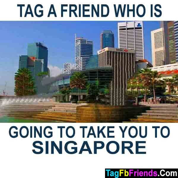 Tag a friend who will take you to singapore