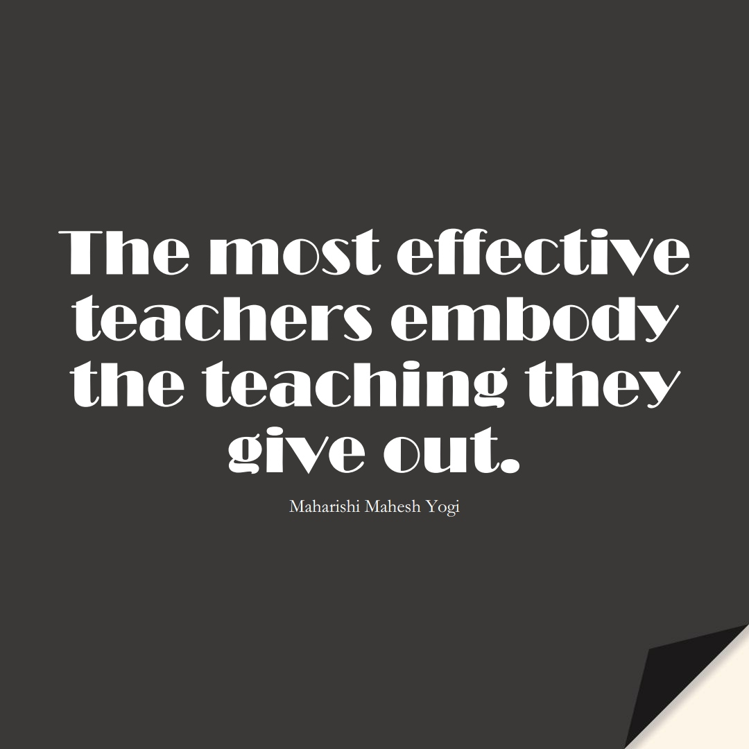 The most effective teachers embody the teaching they give out. (Maharishi Mahesh Yogi);  #EducationQuotes