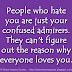 People who hate you are just your confused admirers. They can't figure out the reason why everyone loves you.