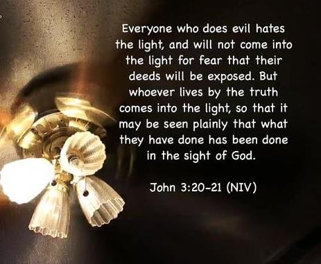 Everyone who does evil hates the light, and will not come into the light for fear that his deeds will be exposed. But whoever lives by the truth comes into the light, so that it may be seen plainly that what he has done has been done through God