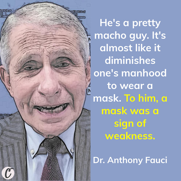He's a pretty macho guy. It's almost like it diminishes one's manhood to wear a mask. To him, a mask was a sign of weakness. — Dr. Anthony Fauci